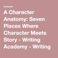 A Character Anatomy: Seven Places Where Character Meets Story - Writing Academy - Writing group and online writing workshop for serious…
