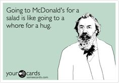 Going to McDonald's for a salad is like going to a whore for a hug.