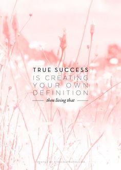 true success is creating your own definition.