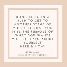 Don't be so in a rush to get to another stage of your life, that you miss the purpose of what God wants you to learn about yourself, here and now!