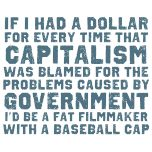 If I had a dollar for every time that capitalism was blamed for the problems caused by Government I'd be fat filmmaker with a baseball cap. #Truth.          BAM!!!