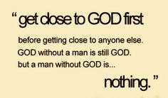 Get close to God first...