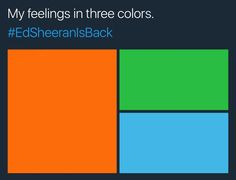 My 3 fav colors. Orange for his album 5, green for X, and blue for his two new songs that came out at 5:00 am pacific time today, called ➗ §❤️