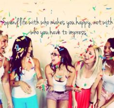 Spend time with those who make you happy, not those you have to impress