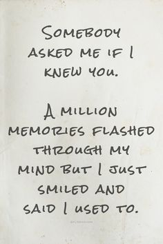Somebody asked me if I knew you. A million memories flashed through my mind but I just smiled and said I used to.