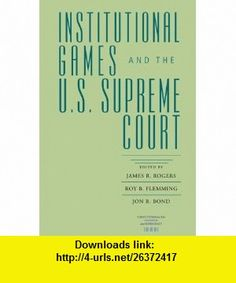 Institutional Games and the U.S. Supreme Court (Constitutionalism and Democracy) (9780813925271) James R. Rogers, Roy B. Flemming, Jon R. Bond , ISBN-10: 0813925274  , ISBN-13: 978-0813925271 ,  , tutorials , pdf , ebook , torrent , downloads , rapidshare , filesonic , hotfile , megaupload , fileserve