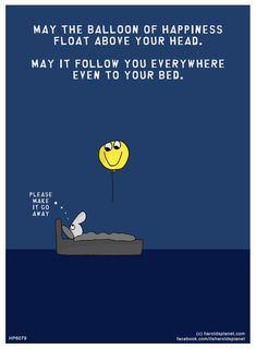 May the balloon of happiness float above your head. May it follow you everywhere even to your bed.