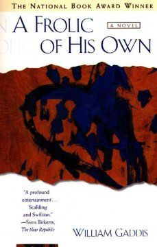 1994 - A Frolic of His Own by William Gaddis - A satirically jaundiced view of modern law and justice chronicles the fortunes of Oscar Crease, a middle-aged college instructor and playwright, as he sues a Hollywood producer for pirating a play.