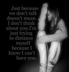 Just because we don't talk doesn't mean I don't think about you. I'm just trying to distance myself because I know I can't have you. - Unknown