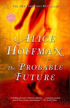 The Probable Future She is a rare  magical writer. PRACTICAL MAGIC  is many reading years ago and not one book has disappointed me. I am loyal to tho se writers who made me a better reader after reading their book. So it is with Alice Hoffman!!!