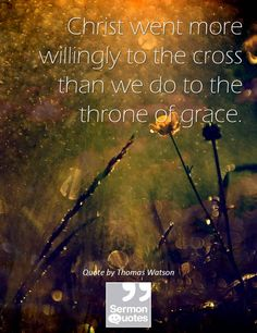 """""""CHRIST Went More Willingly to the Cross,  Than We Go to the Throne of Grace."""" ~ Sermon Quotes at sermonquotes.com"""