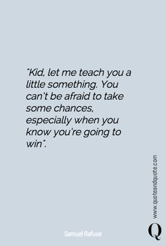 Kid, let me teach you a little something. You can't be afraid to take some chances, especially when you know you're going to win