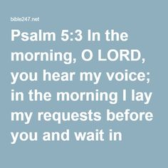 Psalm 5:3 In the morning, O LORD, you hear my voice; in the morning I lay my requests before you and wait in expectation.
