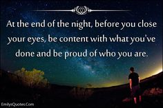 At the end of the night, before you close your eyes, be content with what you've done and be proud of who you are