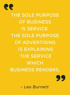""""""" The sole purpose of business is service. The sole purpose of advertising is explaining the service which business renders. """" - Leo Burnett"""