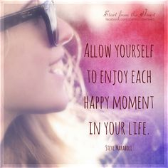 Allow yourself to enjoy each happy moment in your life. - Steve Maraboli ღ Start from the Heart ღ www.facebook.com/startfromtheheart