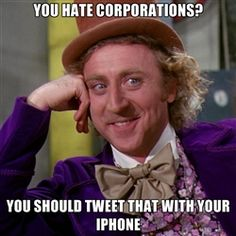 willywonka - You hate corporations? you should tweet that with your iphone