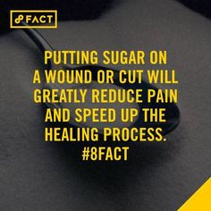 Putting sugar on a wound or cut will greatly reduce pain and speed up the healing process.