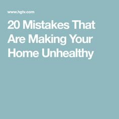 20 Mistakes That Are Making Your Home Unhealthy