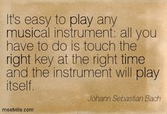 It's easy to play any musical instrument: all you have to do is touch the right key at the right time and the instrument will play itself. Johann Sebastian Bach