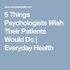 5 Things Psychologists Wish Their Patients Would Do | Everyday Health