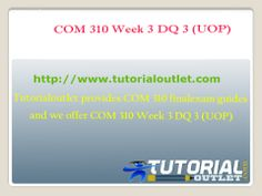 Tutorialoutlet provides COM 310 final exam guides and we offer COM 310 Week 3 DQ 3 (UOP)