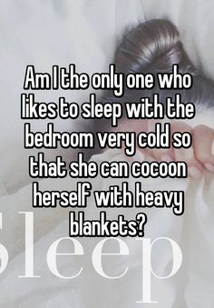 """Am I the only one who likes to sleep with the bedroom very cold so that she can cocoon herself with heavy blankets?"""