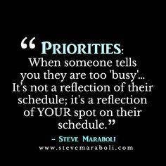 "Priorities: When soemone tells you they are too ""busy""... It's not a reflection of their schedule; it's a reflection of YOUR post on their schedule.- Steve Maraboli"