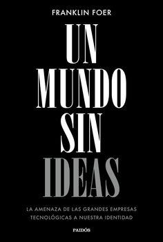 Un mundo sin ideas, de Franklin Foer. La amenaza de las grandes empresas tecnológicas a nuestra identidad