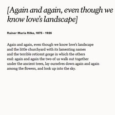 """Share Rainer Maria Rilke& poem """"[Again and again, even though we know love& landscape]"""" with your partner on your anniversary. Rilke Poems, Rilke Quotes, Poem Quotes, Words Quotes, Wise Words, Sayings, Rainer Maria Rilke, Pretty Words, Beautiful Words"""