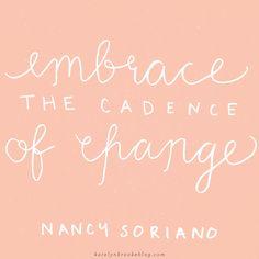 """Embrace the cadence of change."" Nancy Soriano    katelynbrookeblog.com"