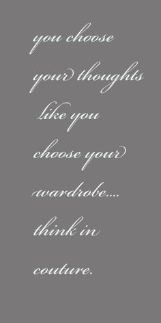 Choose your thoughts like you do your wardrobe; think in couture. Even when it's hard because the negative energy is in your face daily. We never ask for it but they sure like to be right there in your face. Positive Quotes For Life, Happy Quotes, Great Quotes, Quotes To Live By, Inspirational Quotes, Happiness Quotes, Positive Thoughts, Motivational, Positive Messages