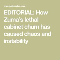 EDITORIAL: How Zuma's lethal cabinet churn has caused chaos and instability