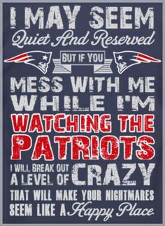 Yes. This. --> I may seem quiet and reserved but if you mess with me while I'm watching the Patriots, I will break out a level of crazy that will make your nightmares seem like a happy place.