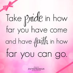 Take pride in how far you have come and have faith in how far you can go Female Entrepreneur Association, Dragon Day, Daughters Of The King, Self Talk, Have Faith, Work Inspiration, Best Self, Inspire Me, Success