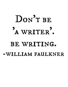 Don't be 'a writer.' Be writing. - William Faulkner