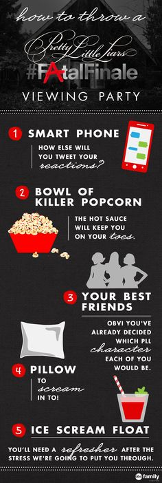 The Pretty Little Liars Fatal Finale is Tuesday, August 26, 2014 at 8/7c -- start planning your viewing party now! You'll need your phone, our Killer Popcorn (see recipe on our board), your friends, a pillow and an Ice Scream Float (see recipe on our board).