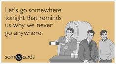 Free and Funny Wine Ecard: Let's go somewhere tonight that reminds us why we never go anywhere. Card Sayings, E Cards, Greeting Cards, Daily Funny, I Love To Laugh, Funny Cards, Someecards, Best Part Of Me, How To Be Outgoing