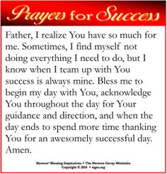 Father, I realize You have so much for me. Sometimes, I find myself not doing everything I need to do, but I know when I team up with You success is always mine. Bless me to begin my day with You, acknowledge You throughout the day for Your guidance and direction, and when the day ends to spend more time thanking You for an awesomely successful day. Amen.