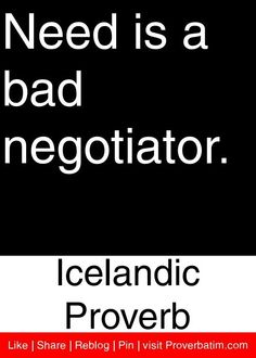 Need is a bad negotiator. - Icelandic Proverb.