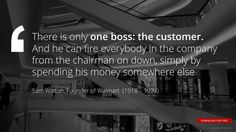 """""""There is only one boss: the customer. And he can fire everybody in the company from the chairman on down, simply by spending his money somewhere else"""" Sam Walton, Founder of Walmart"""