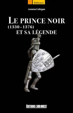 Le Prince Noir (1330 - 1376) et sa légende, par Antoine Lebègue (éditions Sud Ouest)