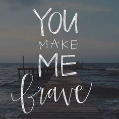 You make me brave.