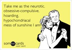 Take me as the neurotic, obsessive-compulsive, hoarding, hypochondriacal mess of sunshine I am!