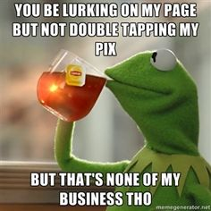 You be lurking on my page but not double tapping my pix But that's none of my business tho | Kermit The Frog Drinking Tea