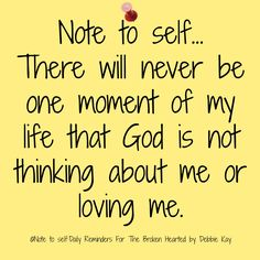 Note to self. There will never be one moment of my life that God is not thinking about me or loving me. Prayer Quotes, Spiritual Quotes, Faith Quotes, True Quotes, Bible Quotes, Bible Verses, Scriptures, Faith Prayer, Faith In God