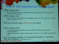 """¿Por qué es importante para los Psicólogos? - Encuesta Gallup 2013: 87% de estadounidenses cree en Dios y 90% cree en Dios como un espíritu universal. 78% de los estadounidenses cree que la religión es muy, o regularmente, importante en sus vidas. - Un número cada vez mayor de estadounidenses se identifica como """"espiritual pero no religioso"""" Nota del Psicólogo: En la práctica, algunos pacientes señalan """"soy católico pero no practicante""""."""
