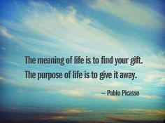 """The meaning of life is to find your gift.  The purpose of life is to give it away.""  Pablo Picasso"