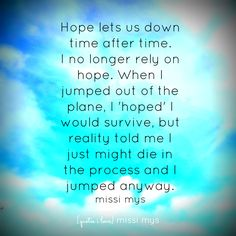 quote hope lets us down time after time. i no longer rely on hope. when i jumped out of the plane, i hoped i would survive, but reality told me i just might die in the process and i jumped anyway.