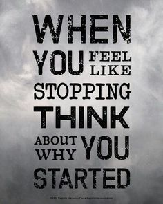 When you feel like stopping think about why you started!